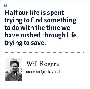 Will Rogers: Half our life is spent trying to find something to do with the time we have rushed through life trying to save.