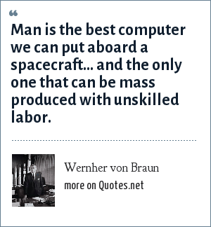 Wernher von Braun: Man is the best computer we can put aboard a spacecraft... and the only one that can be mass produced with unskilled labor.