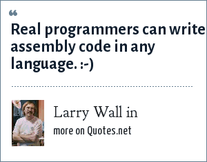 Larry Wall in: Real programmers can write assembly code in any language. :-)