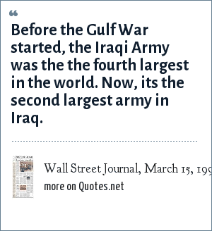 Wall Street Journal, March 15, 1991: Before the Gulf War started, the Iraqi Army was the the fourth largest in the world. Now, its the second largest army in Iraq.