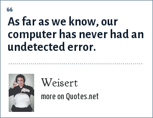 Weisert: As far as we know, our computer has never had an undetected error.