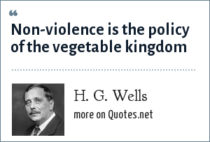 H. G. Wells: Non-violence is the policy of the vegetable kingdom