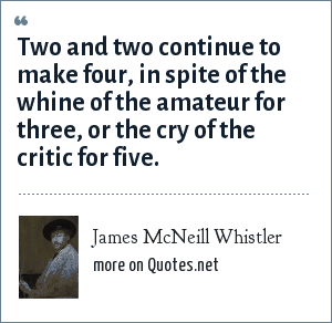 James McNeill Whistler: Two and two continue to make four, in spite of the whine of the amateur for three, or the cry of the critic for five.