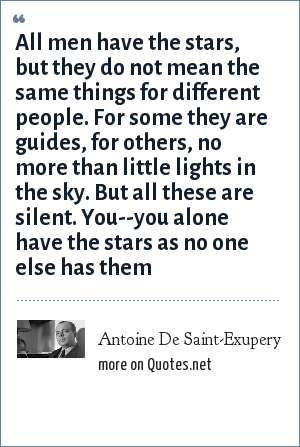 Antoine De Saint-Exupery: All men have the stars, but they do not mean the same things for different people. For some they are guides, for others, no more than little lights in the sky. But all these are silent. You--you alone have the stars as no one else has them