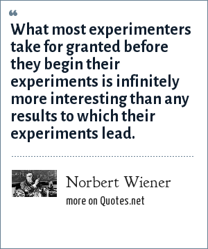 Norbert Wiener: What most experimenters take for granted before they begin their experiments is infinitely more interesting than any results to which their experiments lead.