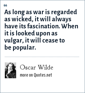 Oscar Wilde: As long as war is regarded as wicked, it will always have its fascination. When it is looked upon as vulgar, it will cease to be popular.