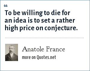 Anatole France: To be willing to die for an idea is to set a rather high price on conjecture.