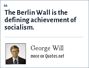 George Will: The Berlin Wall is the defining achievement of socialism.