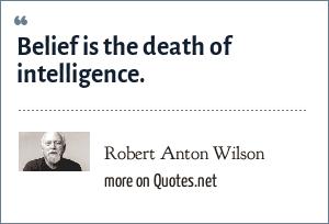 Robert Anton Wilson: Belief is the death of intelligence.