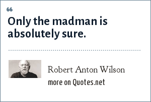 Robert Anton Wilson: Only the madman is absolutely sure.