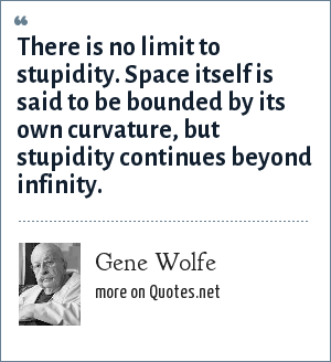 Gene Wolfe: There is no limit to stupidity. Space itself is said to be bounded by its own curvature, but stupidity continues beyond infinity.