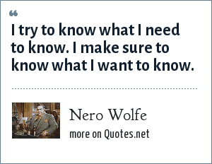 Nero Wolfe: I try to know what I need to know. I make sure to know what I want to know.