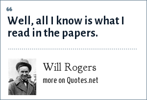 Will Rogers: Well, all I know is what I read in the papers.
