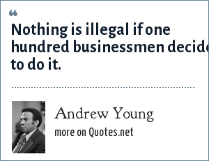 Andrew Young: Nothing is illegal if one hundred businessmen decide to do it.