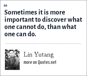 Lin Yutang: Sometimes it is more important to discover what one cannot do, than what one can do.
