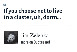 Jim Zelenka: If you choose not to live in a cluster, uh, dorm...