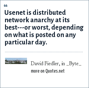 David Fiedler, in _Byte_: Usenet is distributed network anarchy at its best---or worst, depending on what is posted on any particular day.