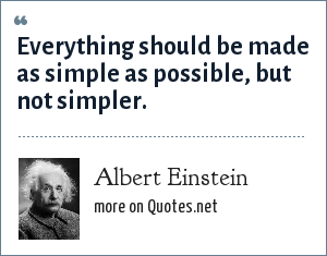 Albert Einstein: Everything should be made as simple as possible, but not simpler.