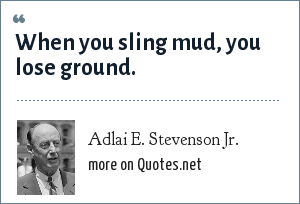 Adlai E. Stevenson Jr.: When you sling mud, you lose ground.