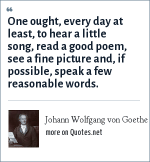 Johann Wolfgang von Goethe: One ought, every day at least, to hear a little song, read a good poem, see a fine picture and, if possible, speak a few reasonable words.