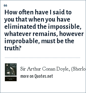 Sir Arthur Conan Doyle, (Sherlock Holmes) Sign of Four: How often have I said to you that when you have eliminated the impossible, whatever remains, however improbable, must be the truth?