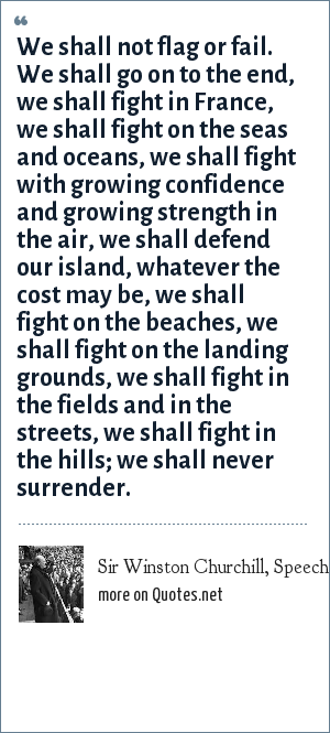 Sir Winston Churchill, Speech, 4. June, 1940: We shall not flag or fail. We shall go on to the end, we shall fight in France, we shall fight on the seas and oceans, we shall fight with growing confidence and growing strength in the air, we shall defend our island, whatever the cost may be, we shall fight on the beaches, we shall fight on the landing grounds, we shall fight in the fields and in the streets, we shall fight in the hills; we shall never surrender.