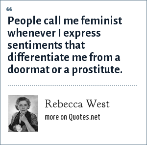 Rebecca West: People call me feminist whenever I express sentiments that differentiate me from a doormat or a prostitute.