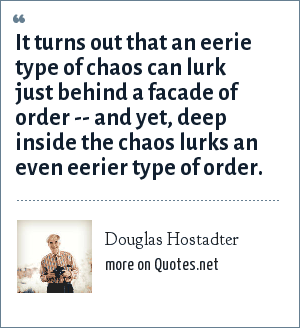 Douglas Hostadter: It turns out that an eerie type of chaos can lurk just behind a facade of order -- and yet, deep inside the chaos lurks an even eerier type of order.