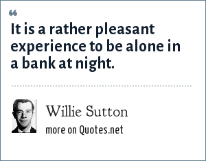 Willie Sutton: It is a rather pleasant experience to be alone in a bank at night.