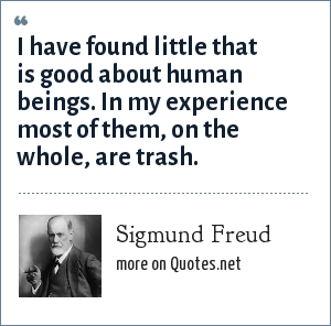 Sigmund Freud: I have found little that is good about human beings. In my experience most of them, on the whole, are trash.