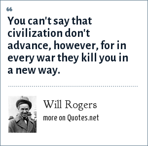 Will Rogers: You can't say that civilization don't advance, however, for in every war they kill you in a new way.