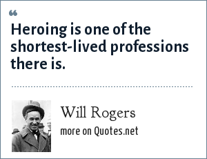 Will Rogers: Heroing is one of the shortest-lived professions there is.