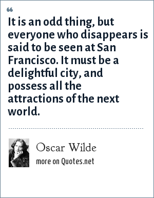 Oscar Wilde: It is an odd thing, but everyone who disappears is said to be seen at San Francisco. It must be a delightful city, and possess all the attractions of the next world.