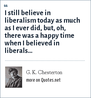 G. K. Chesterton: I still believe in liberalism today as much as I ever did, but, oh, there was a happy time when I believed in liberals...