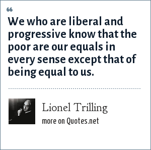 Lionel Trilling: We who are liberal and progressive know that the poor are our equals in every sense except that of being equal to us.
