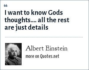 Albert Einstein: I want to know Gods thoughts.... all the rest are just details