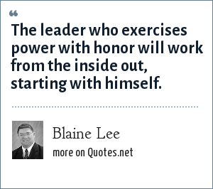 Blaine Lee: The leader who exercises power with honor will work from the inside out, starting with himself.
