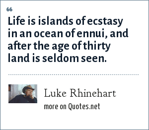 Luke Rhinehart: Life is islands of ecstasy in an ocean of ennui, and after the age of thirty land is seldom seen.