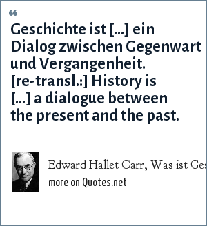 Edward Hallet Carr, Was ist Geschichte?, S. 54: Geschichte ist [...] ein Dialog zwischen Gegenwart und Vergangenheit. [re-transl.:] History is [...] a dialogue between the present and the past.