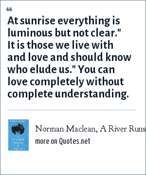 Norman Maclean, A River Runs Through It: At sunrise everything is luminous but not clear.