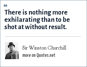 Sir Winston Churchill: There is nothing more exhilarating than to be shot at without result.