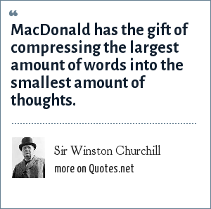Sir Winston Churchill: MacDonald has the gift of compressing the largest amount of words into the smallest amount of thoughts.