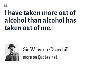 Sir Winston Churchill: I have taken more out of alcohol than alcohol has taken out of me.