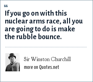Sir Winston Churchill: If you go on with this nuclear arms race, all you are going to do is make the rubble bounce.
