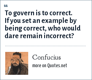 Confucius: To govern is to correct. If you set an example by being correct, who would dare remain incorrect?