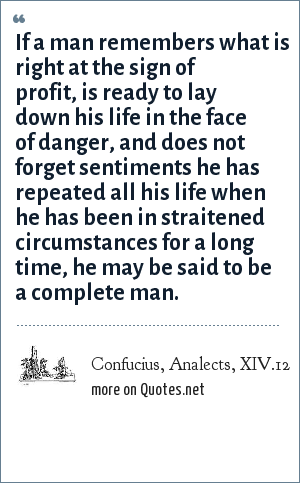 Confucius, Analects, XIV.12: If a man remembers what is right at the sign of profit, is ready to lay down his life in the face of danger, and does not forget sentiments he has repeated all his life when he has been in straitened circumstances for a long time, he may be said to be a complete man.