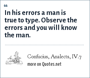 Confucius, Analects, IV.7: In his errors a man is true to type. Observe the errors and you will know the man.