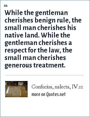 Confucius, nalects, IV.11: While the gentleman cherishes benign rule, the small man cherishes his native land. While the gentleman cherishes a respect for the law, the small man cherishes generous treatment.