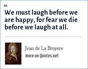 Jean de La Bruyere: We must laugh before we are happy, for fear we die before we laugh at all.