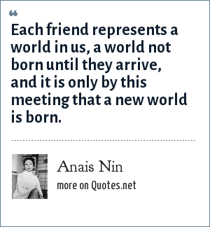 Anais Nin: Each friend represents a world in us, a world not born until they arrive, and it is only by this meeting that a new world is born.